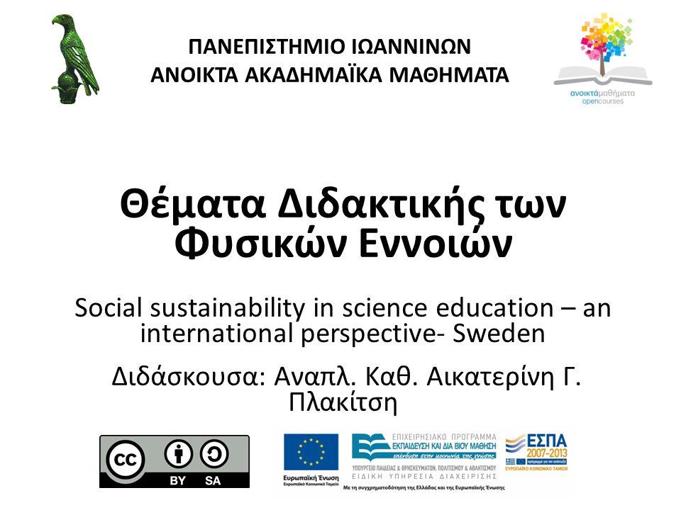 ΠΑΝΕΠΙΣΤΗΜΙΟ ΙΩΑΝΝΙΝΩΝ ΑΝΟΙΚΤΑ ΑΚΑΔΗΜΑΪΚΑ ΜΑΘΗΜΑΤΑ Θέματα Διδακτικής των Φυσικών Εννοιών Social sustainability in science education – an international perspective- Sweden Διδάσκουσα: Αναπλ.