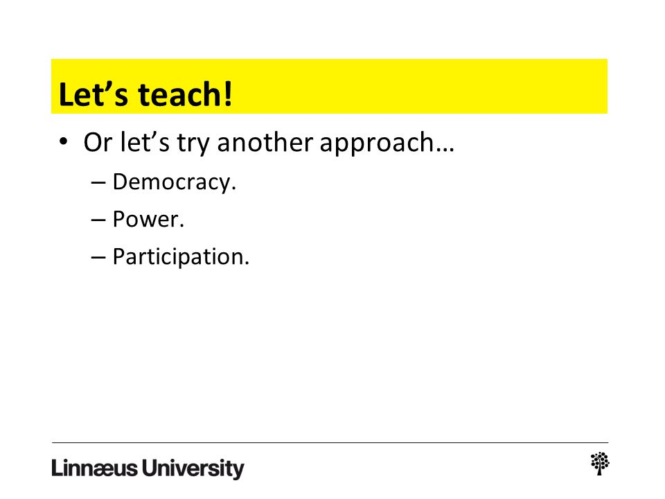 Let's teach! Or let's try another approach… – Democracy. – Power. – Participation.