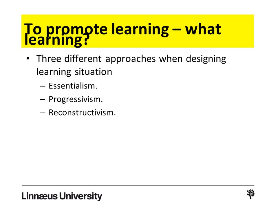 To promote learning – what learning? Three different approaches when designing learning situation – Essentialism. – Progressivism. – Reconstructivism.
