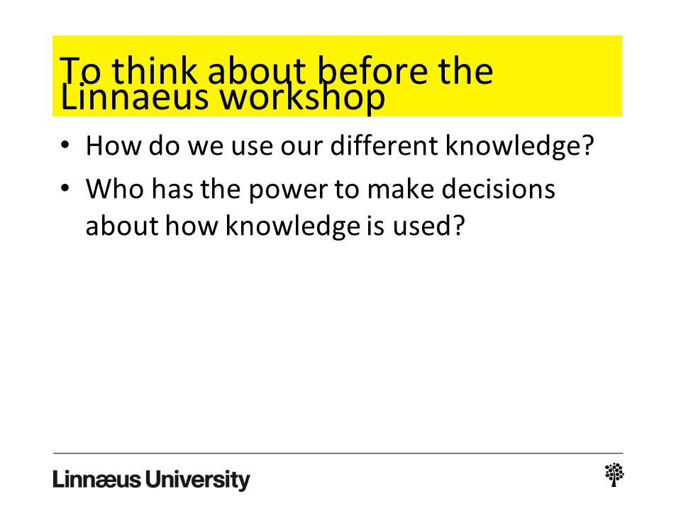 To think about before the Linnaeus workshop How do we use our different knowledge? Who has the power to make decisions about how knowledge is used?