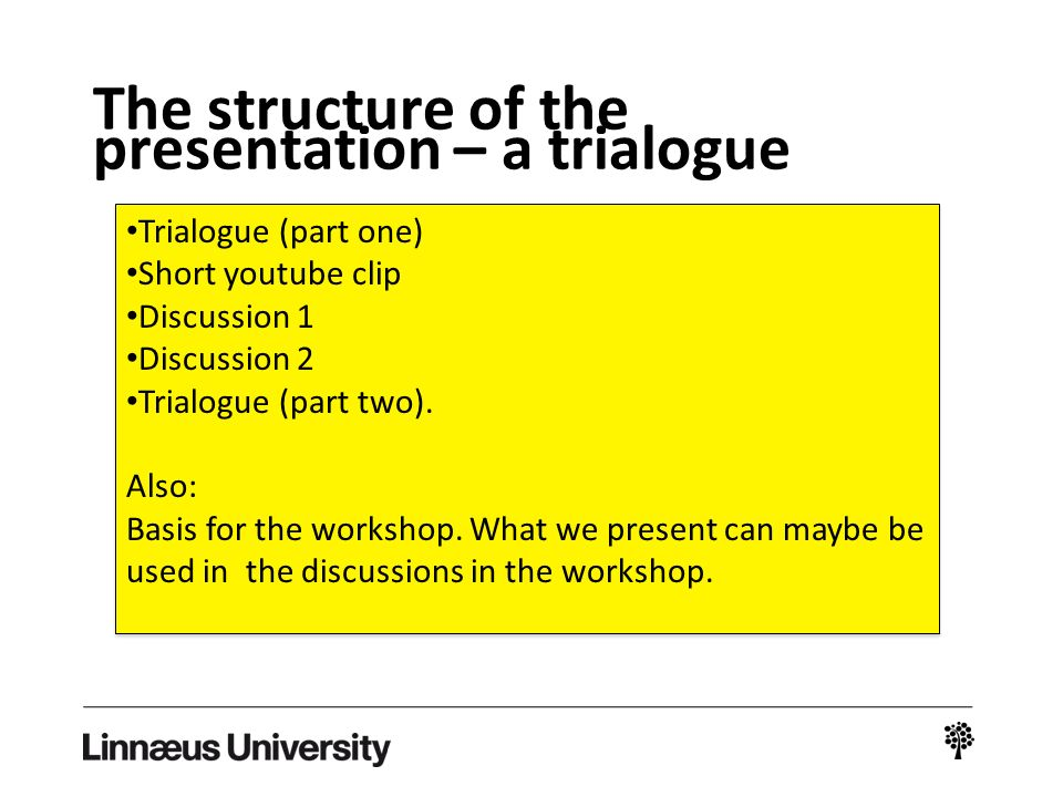The structure of the presentation – a trialogue Trialogue (part one) Short youtube clip Discussion 1 Discussion 2 Trialogue (part two). Also: Basis fo