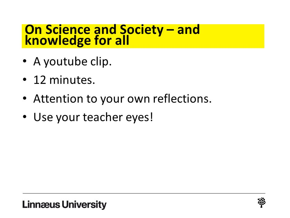 On Science and Society – and knowledge for all A youtube clip. 12 minutes. Attention to your own reflections. Use your teacher eyes!