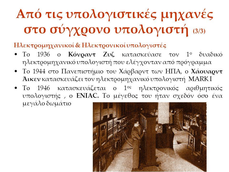 Από τις υπολογιστικές μηχανές στο σύγχρονο υπολογιστή (3/3) Ηλεκτρομηχανικοί & Ηλεκτρονικοί υπολογιστές Το 1936 ο Κόνραντ Ζυζ κατασκεύασε τον 1 ο δυαδικό ηλεκτρομηχανικό υπολογιστή που ελέγχονταν από πρόγραμμα Το 1944 στο Πανεπιστήμιο του Χάρβαρντ των ΗΠΑ, ο Χάουαρντ Άικεν κατασκευάζει τον ηλεκτρομηχανικό υπολογιστή MARK I To 1946 κατασκευάζεται ο 1 ος ηλεκτρονικός αριθμητικός υπολογιστής, ο ENIAC.