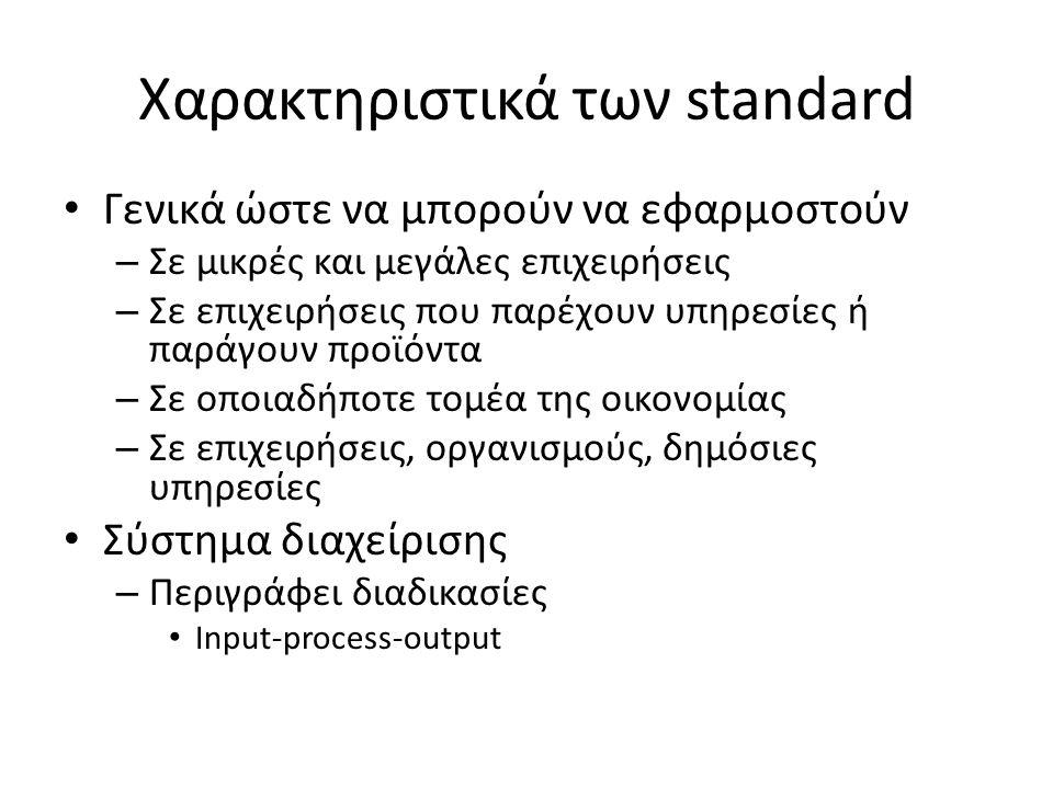 Χαρακτηριστικά των standard Γενικά ώστε να μπορούν να εφαρμοστούν – Σε μικρές και μεγάλες επιχειρήσεις – Σε επιχειρήσεις που παρέχουν υπηρεσίες ή παράγουν προϊόντα – Σε οποιαδήποτε τομέα της οικονομίας – Σε επιχειρήσεις, οργανισμούς, δημόσιες υπηρεσίες Σύστημα διαχείρισης – Περιγράφει διαδικασίες Input-process-output