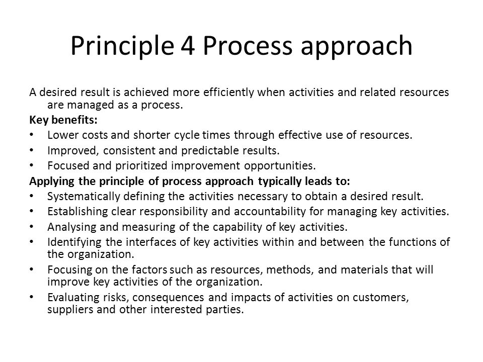 Principle 4 Process approach A desired result is achieved more efficiently when activities and related resources are managed as a process.