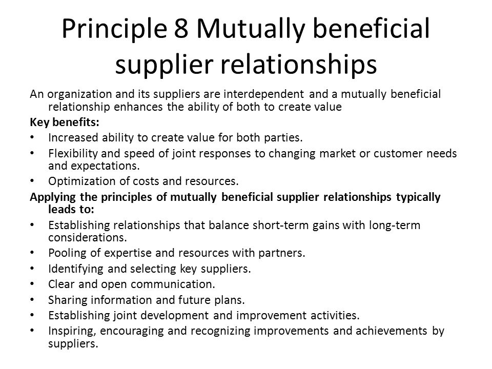 Principle 8 Mutually beneficial supplier relationships An organization and its suppliers are interdependent and a mutually beneficial relationship enhances the ability of both to create value Key benefits: Increased ability to create value for both parties.