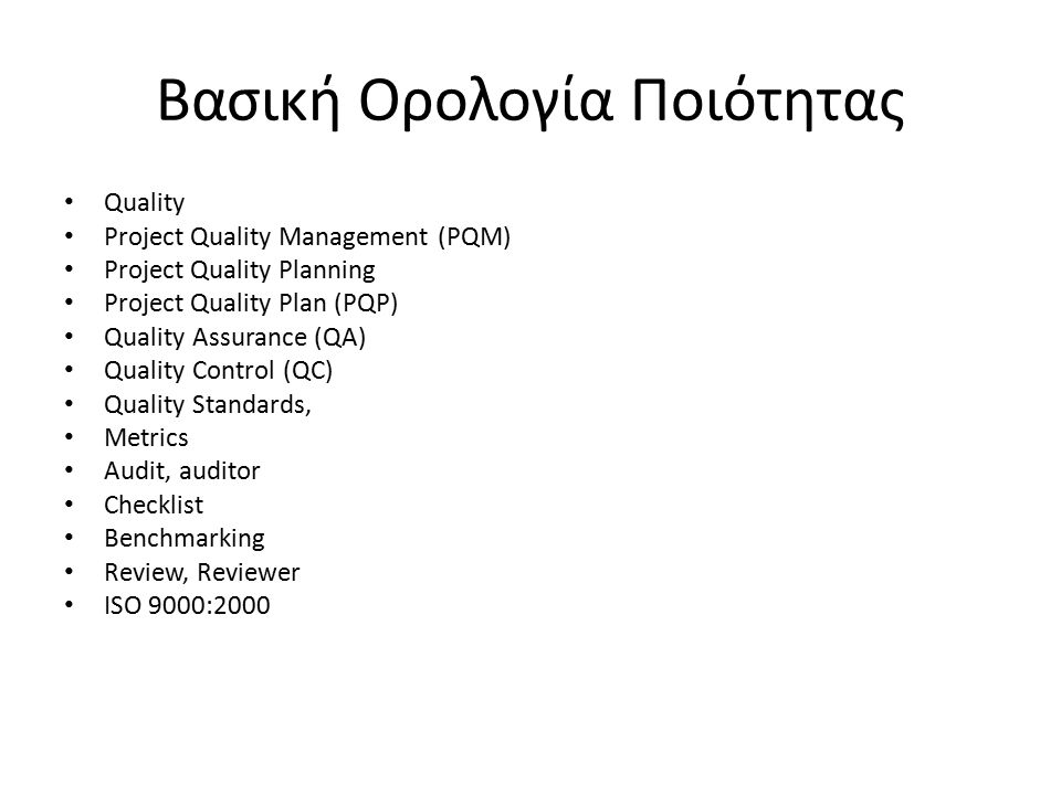 Βασική Ορολογία Ποιότητας Quality Project Quality Management (PQM) Project Quality Planning Project Quality Plan (PQP) Quality Assurance (QA) Quality Control (QC) Quality Standards, Metrics Audit, auditor Checklist Benchmarking Review, Reviewer ISO 9000:2000