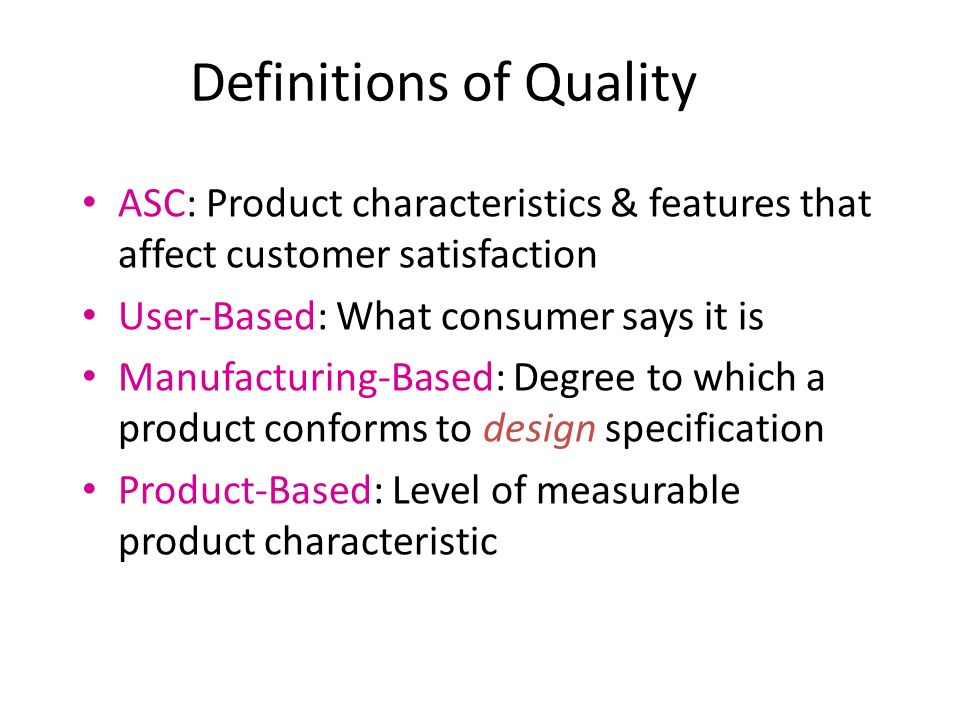 Definitions of Quality ASC: Product characteristics & features that affect customer satisfaction User-Based: What consumer says it is Manufacturing-Based: Degree to which a product conforms to design specification Product-Based: Level of measurable product characteristic