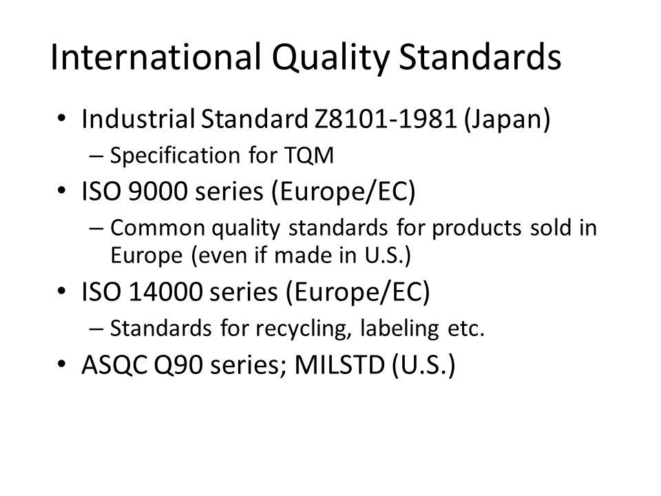International Quality Standards Industrial Standard Z8101-1981 (Japan) – Specification for TQM ISO 9000 series (Europe/EC) – Common quality standards for products sold in Europe (even if made in U.S.) ISO 14000 series (Europe/EC) – Standards for recycling, labeling etc.