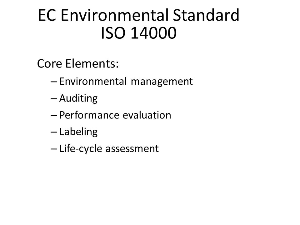EC Environmental Standard ISO 14000 Core Elements: – Environmental management – Auditing – Performance evaluation – Labeling – Life-cycle assessment