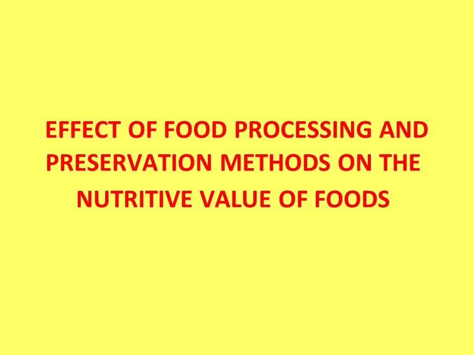 EFFECT OF FOOD PROCESSING AND PRESERVATION METHODS ON THE NUTRITIVE VALUE OF FOODS