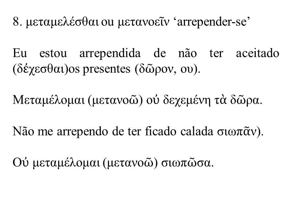 8. μεταμελέσθαι ou μετανοε ῖ ν 'arrepender-se' Eu estou arrependida de não ter aceitado (δ ἐ χεσθαι)os presentes (δ ῶ ρον, ου). Μεταμέλομαι (μετανο ῶ