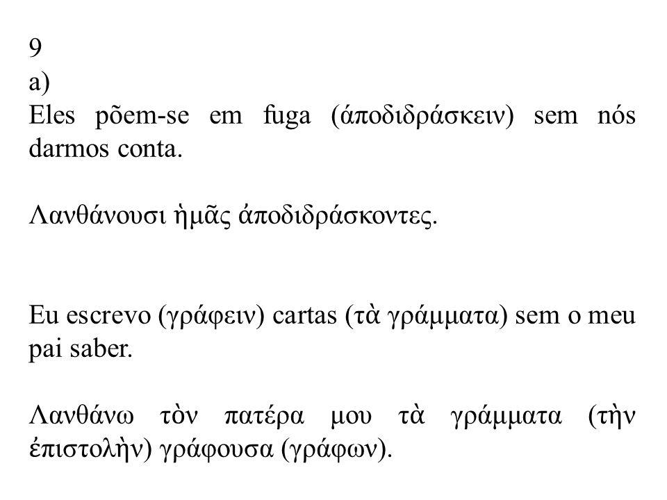 9 a) Eles põem-se em fuga (άποδιδράσκειν) sem nós darmos conta.