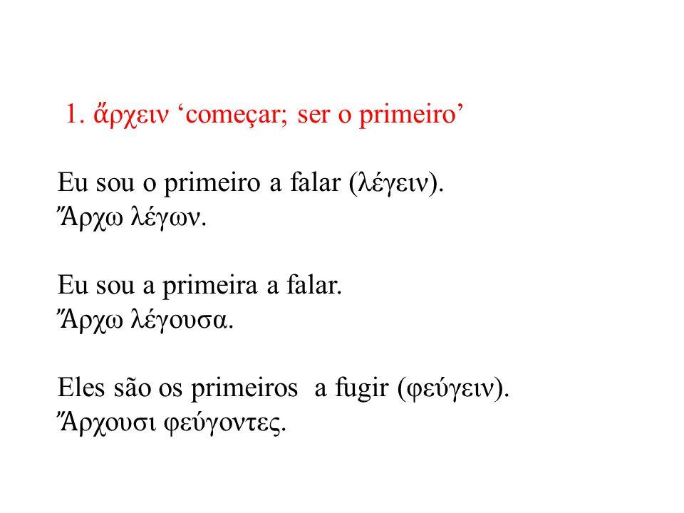 1. ἄ ρχειν 'começar; ser o primeiro' Eu sou o primeiro a falar (λέγειν).