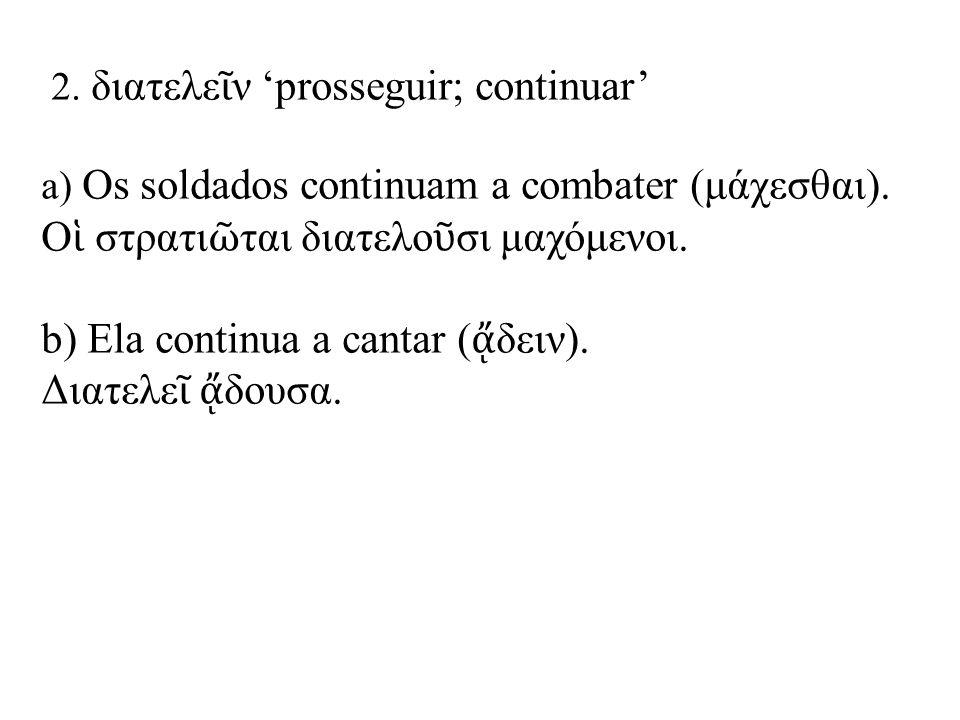 2.διατελε ῖ ν 'prosseguir; continuar' a) Os soldados continuam a combater (μάχεσθαι).