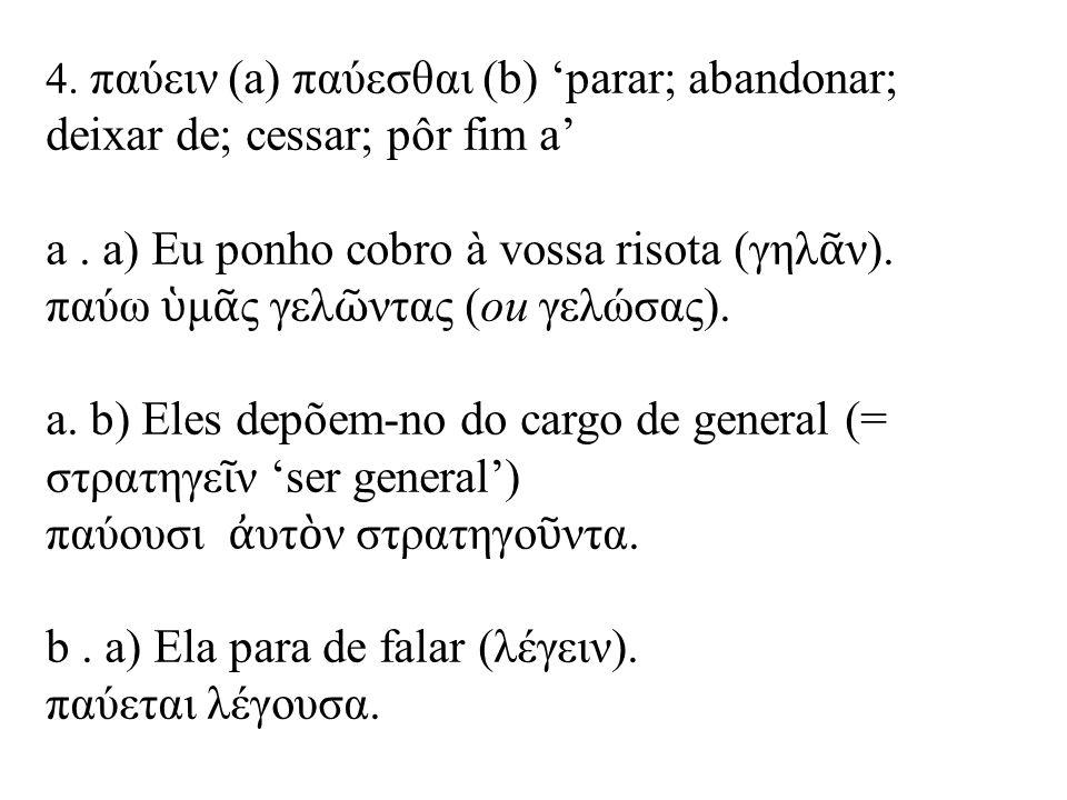 4. παύειν (a) παύεσθαι (b) 'parar; abandonar; deixar de; cessar; pôr fim a' a.