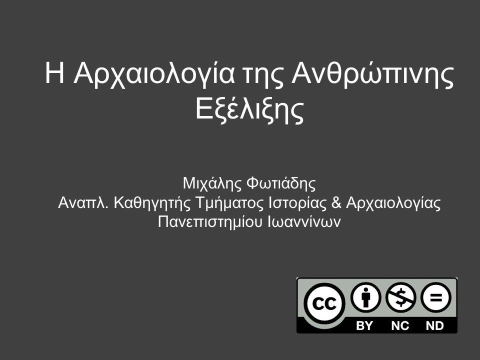 Η Αρχαιολογία της Ανθρώπινης Εξέλιξης Μιχάλης Φωτιάδης Αναπλ. Καθηγητής Τμήματος Ιστορίας & Αρχαιολογίας Πανεπιστημίου Ιωαννίνων