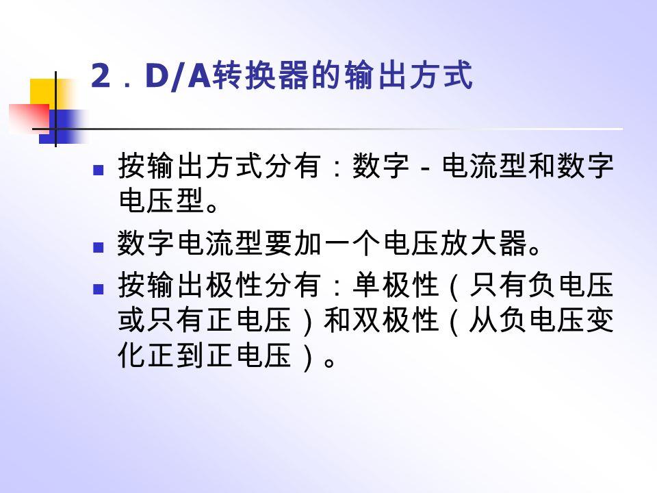 2 . D/A 转换器的输出方式 按输出方式分有:数字-电流型和数字 电压型。 数字电流型要加一个电压放大器。 按输出极性分有:单极性(只有负电压 或只有正电压)和双极性(从负电压变 化正到正电压)。