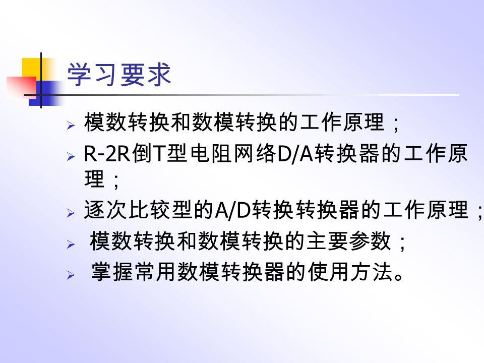 学习要求  模数转换和数模转换的工作原理;  R-2R 倒 T 型电阻网络 D/A 转换器的工作原 理;  逐次比较型的 A/D 转换转换器的工作原理;  模数转换和数模转换的主要参数;  掌握常用数模转换器的使用方法。
