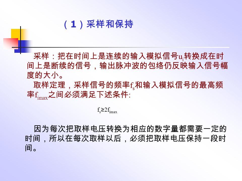 ( 1 )采样和保持 采样:把在时间上是连续的输入模拟信号 u i 转换成在时 间上是断续的信号,输出脉冲波的包络仍反映输入信号幅 度的大小。 取样定理,采样信号的频率 f s 和输入模拟信号的最高频 率 f imax 之间必须满足下述条件 : f s ≥ 2f imax 因为每次把取样电压转换为相应的数字量都需要一定的 时间,所以在每次取样以后,必须把取样电压保持一段时 间。