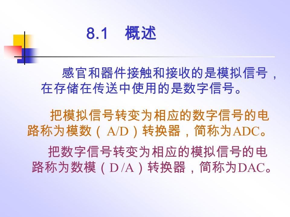 8.1 概述 感官和器件接触和接收的是模拟信号, 在存储在传送中使用的是数字信号。 把数字信号转变为相应的模拟信号的电 路称为数模( D /A )转换器,简称为 DAC 。 把模拟信号转变为相应的数字信号的电 路称为模数( A/D )转换器,简称为 ADC 。