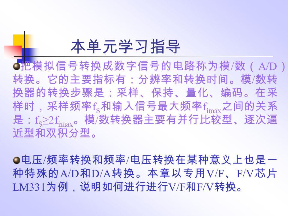 本单元学习指导 把模拟信号转换成数字信号的电路称为模 / 数( A/D ) 转换。它的主要指标有:分辨率和转换时间。模 / 数转 换器的转换步骤是:采样、保持、量化、编码。在采 样时,采样频率 f S 和输入信号最大频率 f imax 之间的关系 是: f S ≥2f imax 。模 / 数转换器主要有并行比较型、逐次逼 近型和双积分型。 电压 / 频率转换和频率 / 电压转换在某种意义上也是一 种特殊的 A/D 和 D/A 转换。本章以专用 V/F 、 F/V 芯片 LM331 为例,说明如何进行进行 V/F 和 F/V 转换。