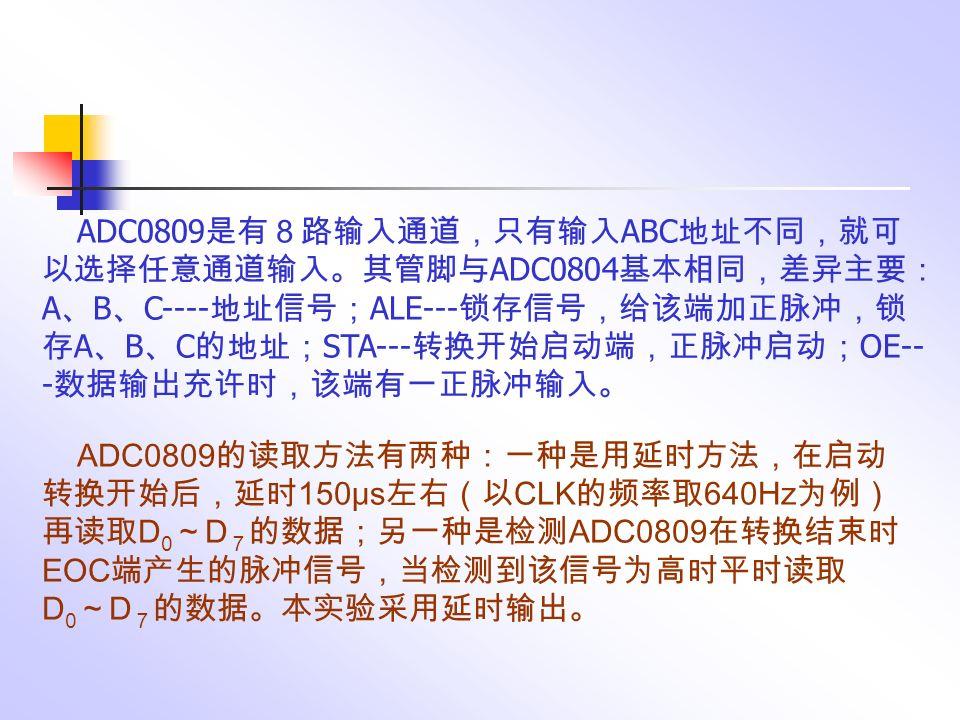 ADC0809 是有8路输入通道,只有输入 ABC 地址不同,就可 以选择任意通道输入。其管脚与 ADC0804 基本相同,差异主要: A 、 B 、 C---- 地址信号; ALE--- 锁存信号,给该端加正脉冲,锁 存 A 、 B 、 C 的地址; STA--- 转换开始启动端,正脉冲启动; OE-- - 数据输出充许时,该端有一正脉冲输入。 ADC0809 的读取方法有两种:一种是用延时方法,在启动 转换开始后,延时 150μs 左右(以 CLK 的频率取 640Hz 为例) 再读取 D 0 ~ D 7 的数据;另一种是检测 ADC0809 在转换结束时 EOC 端产生的脉冲信号,当检测到该信号为高时平时读取 D 0 ~ D 7 的数据。本实验采用延时输出。