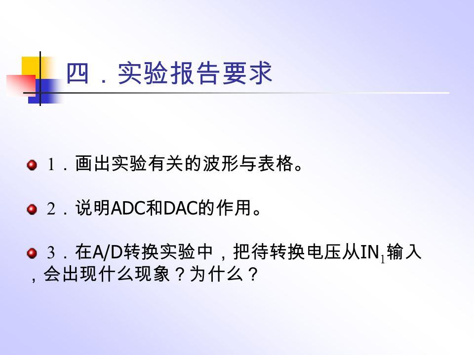 四.实验报告要求 1 .画出实验有关的波形与表格。 2 .说明 ADC 和 DAC 的作用。 3 .在 A/D 转换实验中,把待转换电压从 IN 1 输入 ,会出现什么现象?为什么?
