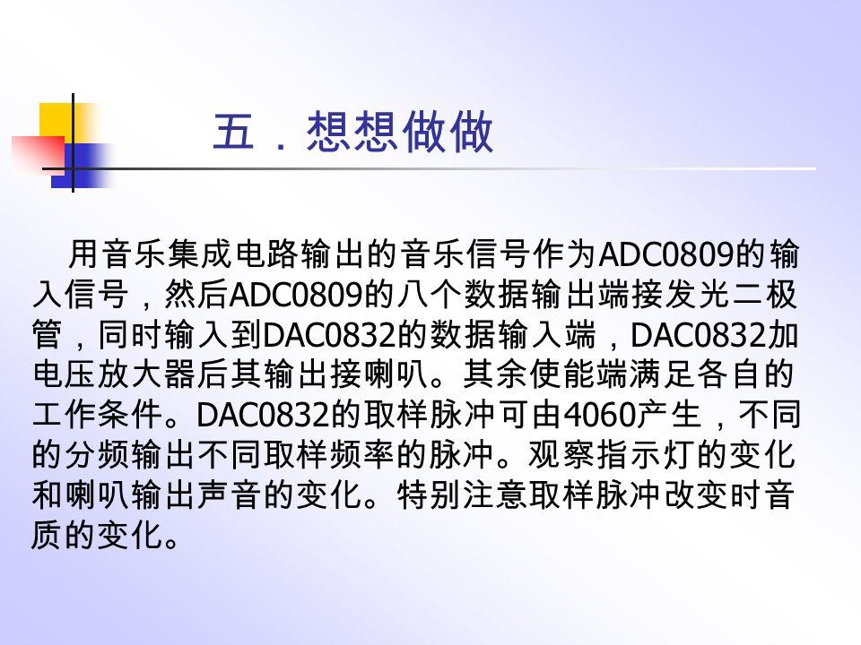 五.想想做做 用音乐集成电路输出的音乐信号作为 ADC0809 的输 入信号,然后 ADC0809 的八个数据输出端接发光二极 管,同时输入到 DAC0832 的数据输入端, DAC0832 加 电压放大器后其输出接喇叭。其余使能端满足各自的 工作条件。 DAC0832 的取样脉冲可由 4060 产生,不同 的分频输出不同取样频率的脉冲。观察指示灯的变化 和喇叭输出声音的变化。特别注意取样脉冲改变时音 质的变化。