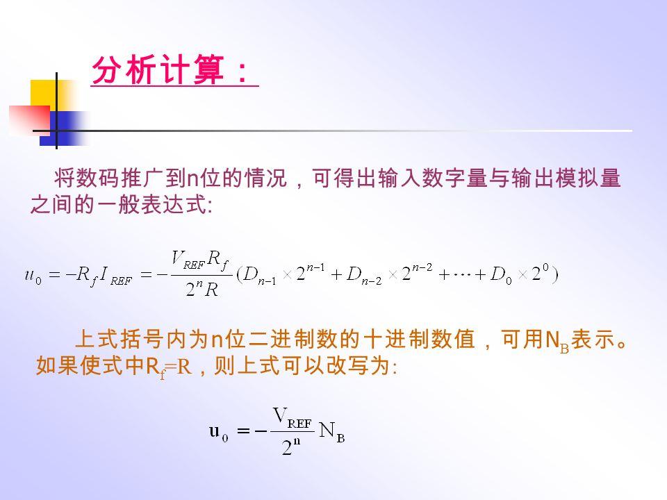 上式括号内为 n 位二进制数的十进制数值,可用 N B 表示。 如果使式中 R f =R ,则上式可以改写为 : 将数码推广到 n 位的情况,可得出输入数字量与输出模拟量 之间的一般表达式 : 分析计算: