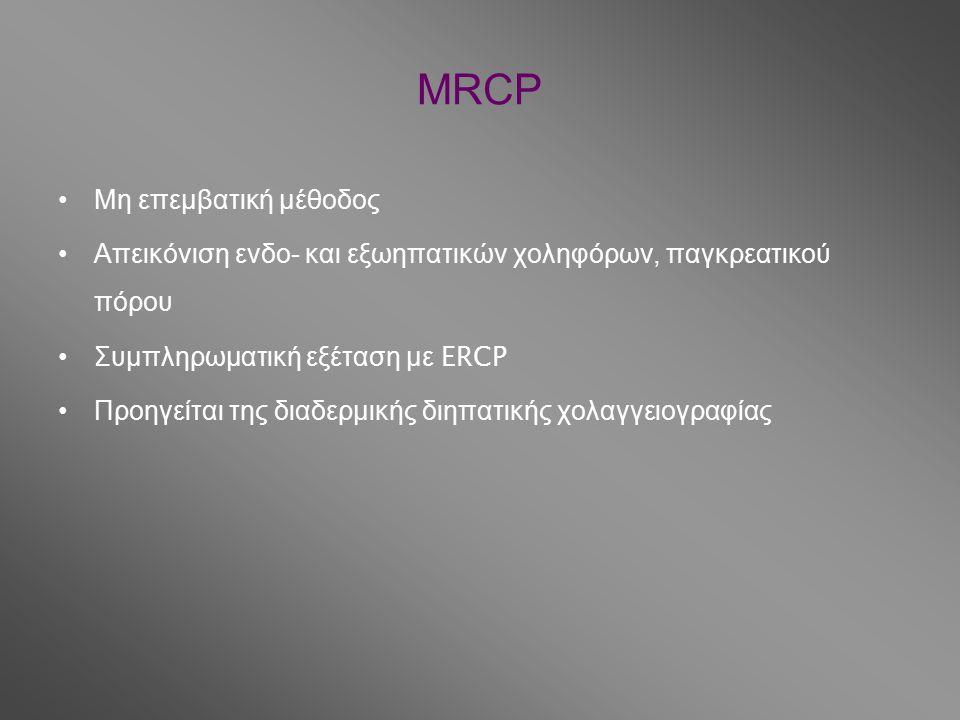 MRCP Μη επεμβατική μέθοδος Απεικόνιση ενδο- και εξωηπατικών χοληφόρων, παγκρεατικού πόρου Συμπληρωματική εξέταση με ERCP Προηγείται της διαδερμικής διηπατικής χολαγγειογραφίας
