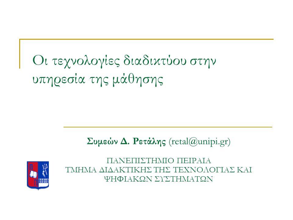 Οι τεχνολογίες διαδικτύου στην υπηρεσία της μάθησης Συμεών Δ. Ρετάλης (retal@unipi.gr) ΠΑΝΕΠΙΣΤΗΜΙΟ ΠΕΙΡΑΙΑ ΤΜΗΜΑ ΔΙΔΑΚΤΙΚΗΣ ΤΗΣ ΤΕΧΝΟΛΟΓΙΑΣ ΚΑΙ ΨΗΦΙΑ