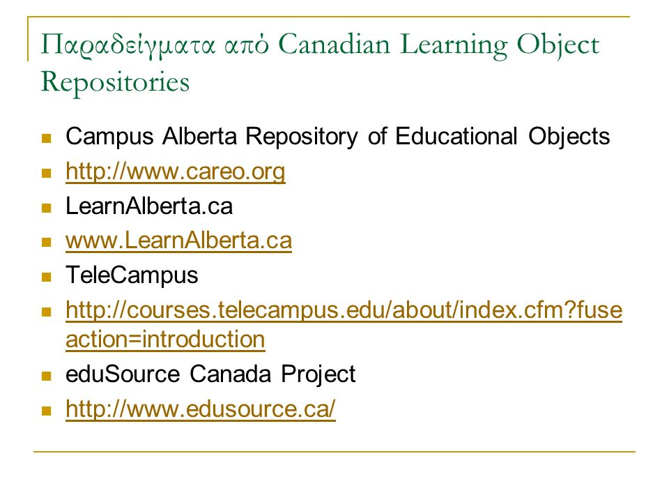Παραδείγματα από Canadian Learning Object Repositories Campus Alberta Repository of Educational Objects http://www.careo.org LearnAlberta.ca www.LearnAlberta.ca TeleCampus http://courses.telecampus.edu/about/index.cfm fuse action=introduction http://courses.telecampus.edu/about/index.cfm fuse action=introduction eduSource Canada Project http://www.edusource.ca/