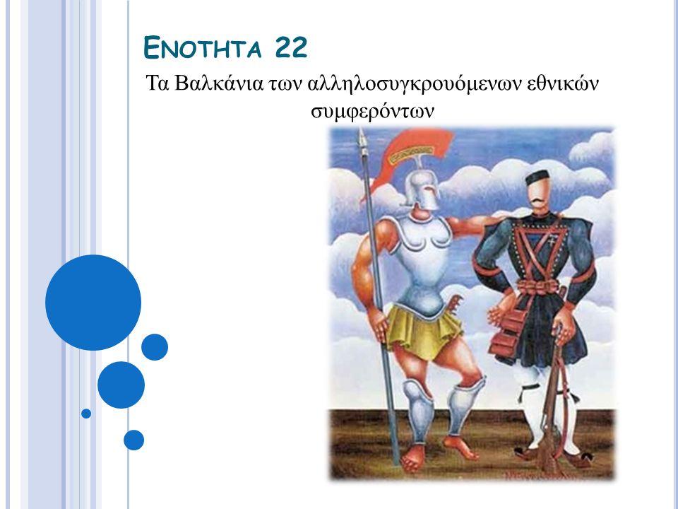 Ε ΝΟΤΗΤΑ 22 Τα Βαλκάνια των αλληλοσυγκρουόμενων εθνικών συμφερόντων