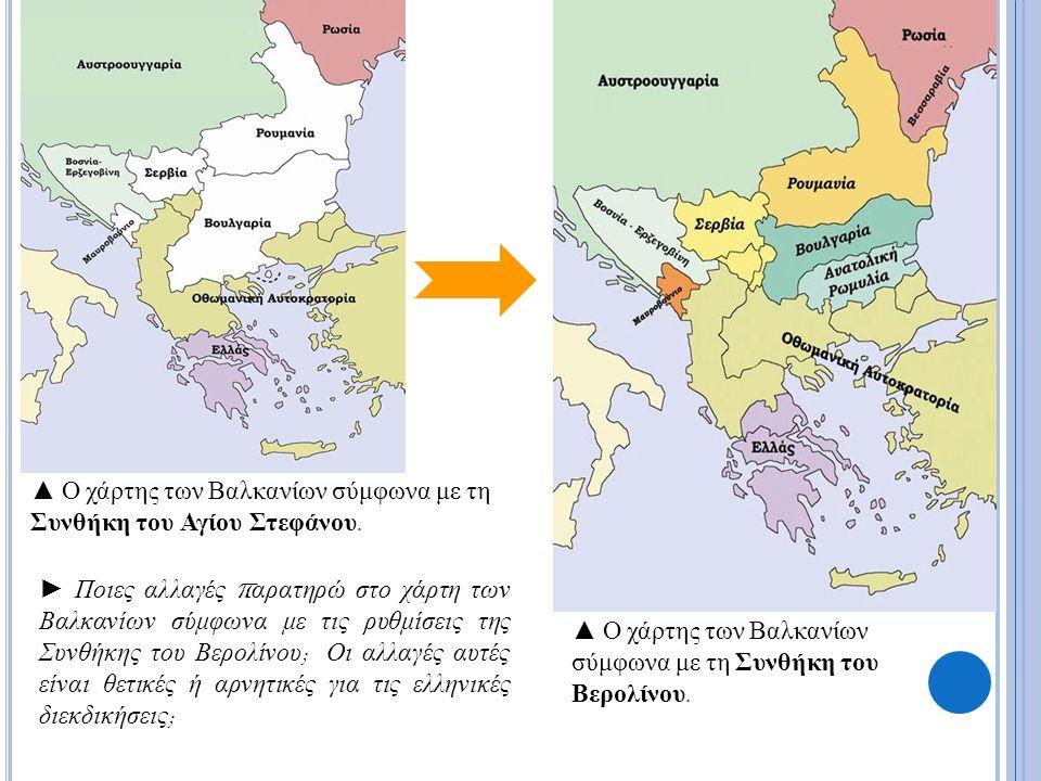 ► Ποιες αλλαγές π αρατηρώ στο χάρτη των Βαλκανίων σύμφωνα με τις ρυθμίσεις της Συνθήκης του Βερολίνου ; Οι αλλαγές αυτές είναι θετικές ή αρνητικές για τις ελληνικές διεκδικήσεις ; ▲ Ο χάρτης των Βαλκανίων σύμφωνα με τη Συνθήκη του Αγίου Στεφάνου.