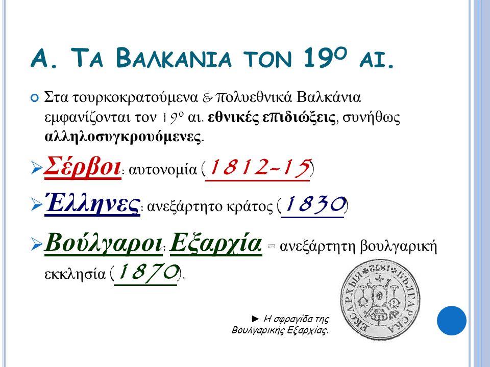 Α. Τ Α Β ΑΛΚΑΝΙΑ ΤΟΝ 19 Ο ΑΙ. Στα τουρκοκρατούμενα & π ολυεθνικά Βαλκάνια εμφανίζονται τον 19 ο αι. εθνικές ε π ιδιώξεις, συνήθως αλληλοσυγκρουόμενες.