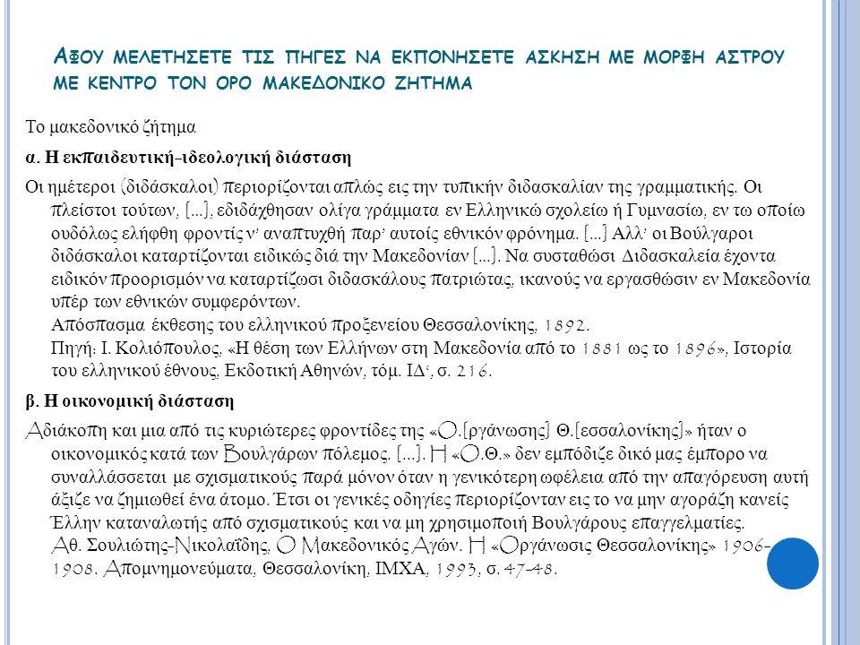 Α ΦΟΥ ΜΕΛΕΤΗΣΕΤΕ ΤΙΣ ΠΗΓΕΣ ΝΑ ΕΚΠΟΝΗΣΕΤΕ ΑΣΚΗΣΗ ΜΕ ΜΟΡΦΗ ΑΣΤΡΟΥ ΜΕ ΚΕΝΤΡΟ ΤΟΝ ΟΡΟ ΜΑΚΕΔΟΝΙΚΟ ΖΗΤΗΜΑ Το μακεδονικό ζήτημα α. Η εκ π αιδευτική - ιδεολογ