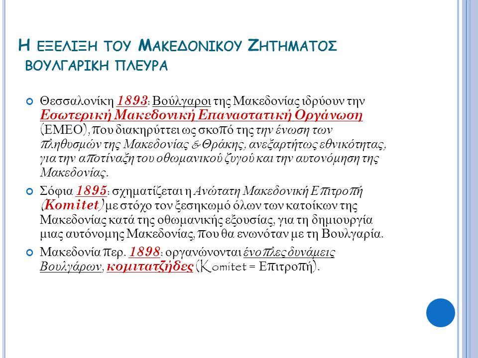 Η ΕΞΕΛΙΞΗ ΤΟΥ Μ ΑΚΕΔΟΝΙΚΟΥ Ζ ΗΤΗΜΑΤΟΣ ΒΟΥΛΓΑΡΙΚΗ ΠΛΕΥΡΑ Θεσσαλονίκη 1893 : Βούλγαροι της Μακεδονίας ιδρύουν την Εσωτερική Μακεδονική Επαναστατική Οργά
