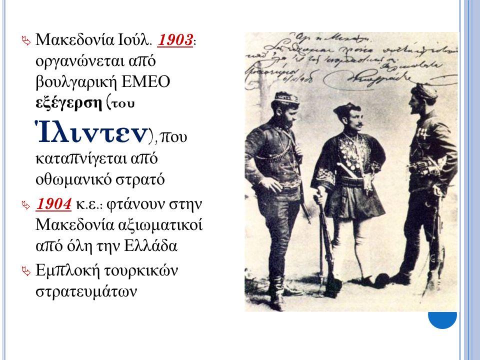  Μακεδονία Ιούλ. 1903 : οργανώνεται α π ό βουλγαρική ΕΜΕΟ εξέγερση ( του Ίλιντεν ), π ου κατα π νίγεται α π ό οθωμανικό στρατό  1904 κ. ε.: φτάνουν