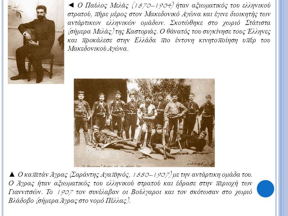 ◄ Ο Παύλος Μελάς (1870–1904) ήταν αξιωματικός του ελληνικού στρατού, π ήρε μέρος στον Μακεδονικό Αγώνα και έγινε διοικητής των αντάρτικων ελληνικών ομάδων.