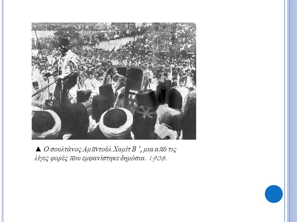 ▲ Ο σουλτάνος Αμ π ντούλ Χαμίτ Β ΄, μια α π ό τις λίγες φορές π ου εμφανίστηκε δημόσια. 1908.