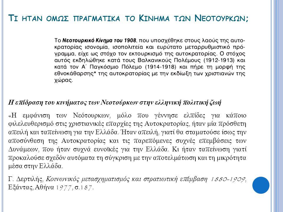 Τ Ι ΗΤΑΝ ΟΜΩΣ ΠΡΑΓΜΑΤΙΚΑ ΤΟ Κ ΙΝΗΜΑ ΤΩΝ Ν ΕΟΤΟΥΡΚΩΝ ; Η ε π ίδραση του κινήματος των Νεοτούρκων στην ελληνική π ολιτική ζωή « Η εμφάνιση των Νεότουρκων, μόλο π ου γέννησε ελ π ίδες για κά π οιο φιλελευθερισμό στις χριστιανικές ε π αρχίες της Αυτοκρατορίας, ήταν μία π ρόσθετη α π ειλή και τα π είνωση για την Ελλάδα.