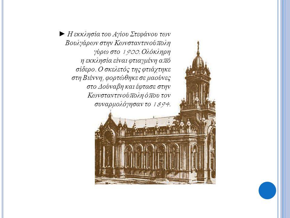 ► Η εκκλησία του Αγίου Στεφάνου των Βουλγάρων στην Κωνσταντινού π ολη γύρω στο 1900. Ολόκληρη η εκκλησία είναι φτιαγμένη α π ό σίδερο. Ο σκελετός της