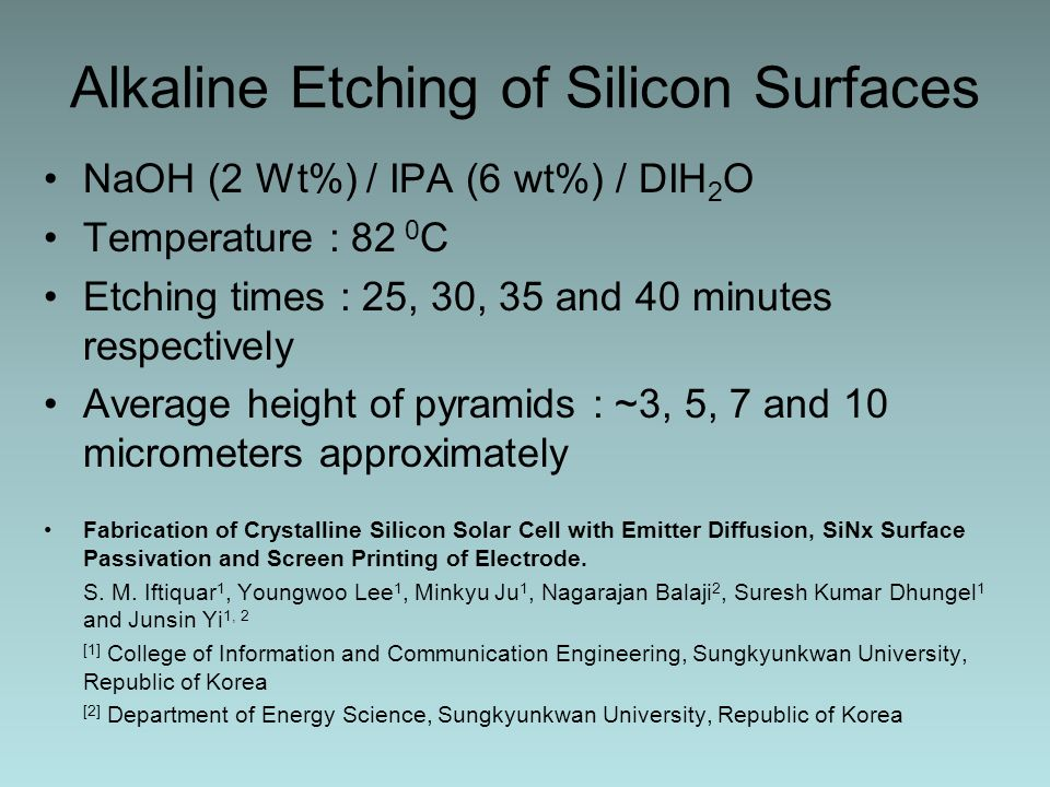 Alkaline Etching of Silicon Surfaces NaOH (2 Wt%) / IPA (6 wt%) / DIH 2 O Temperature : 82 0 C Etching times : 25, 30, 35 and 40 minutes respectively Average height of pyramids : ~3, 5, 7 and 10 micrometers approximately Fabrication of Crystalline Silicon Solar Cell with Emitter Diffusion, SiNx Surface Passivation and Screen Printing of Electrode.