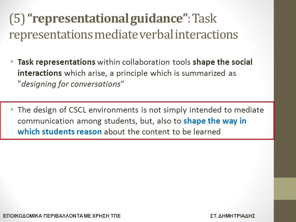 (5) representational guidance : Task representations mediate verbal interactions Task representations within collaboration tools shape the social interactions which arise, a principle which is summarized as designing for conversations The design of CSCL environments is not simply intended to mediate communication among students, but, also to shape the way in which students reason about the content to be learned