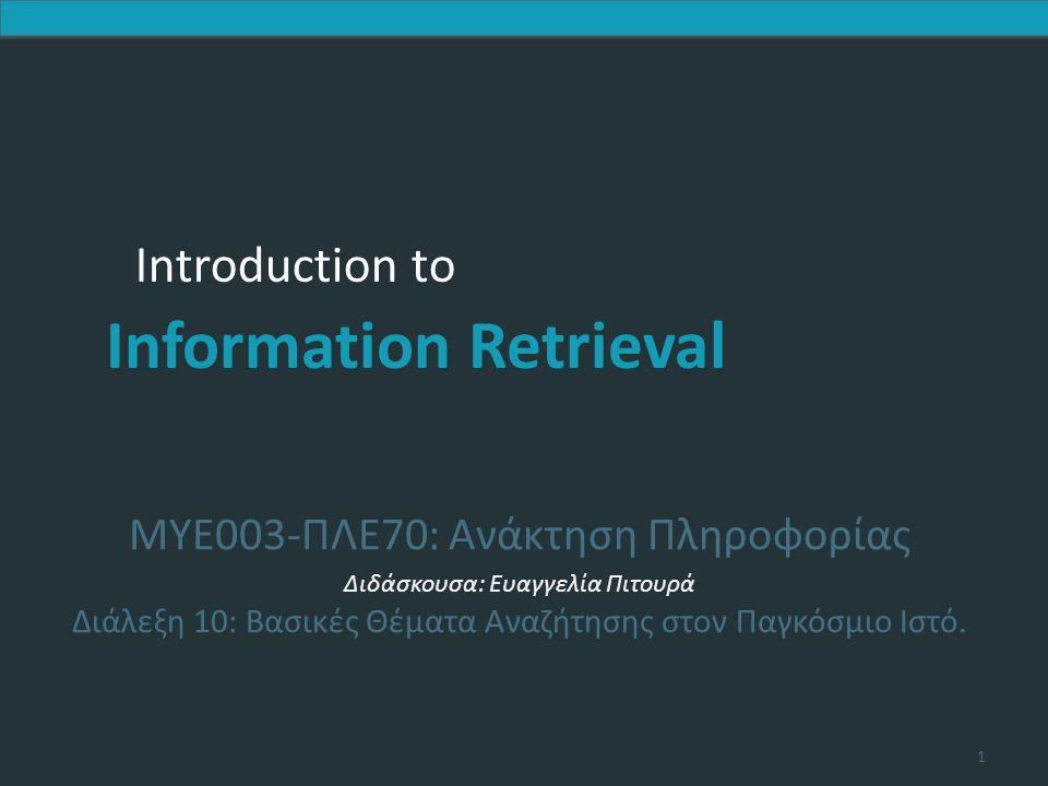 Introduction to Information Retrieval Introduction to Information Retrieval MYE003-ΠΛΕ70: Ανάκτηση Πληροφορίας Διδάσκουσα: Ευαγγελία Πιτουρά Διάλεξη 10: Βασικές Θέματα Αναζήτησης στον Παγκόσμιο Ιστό.
