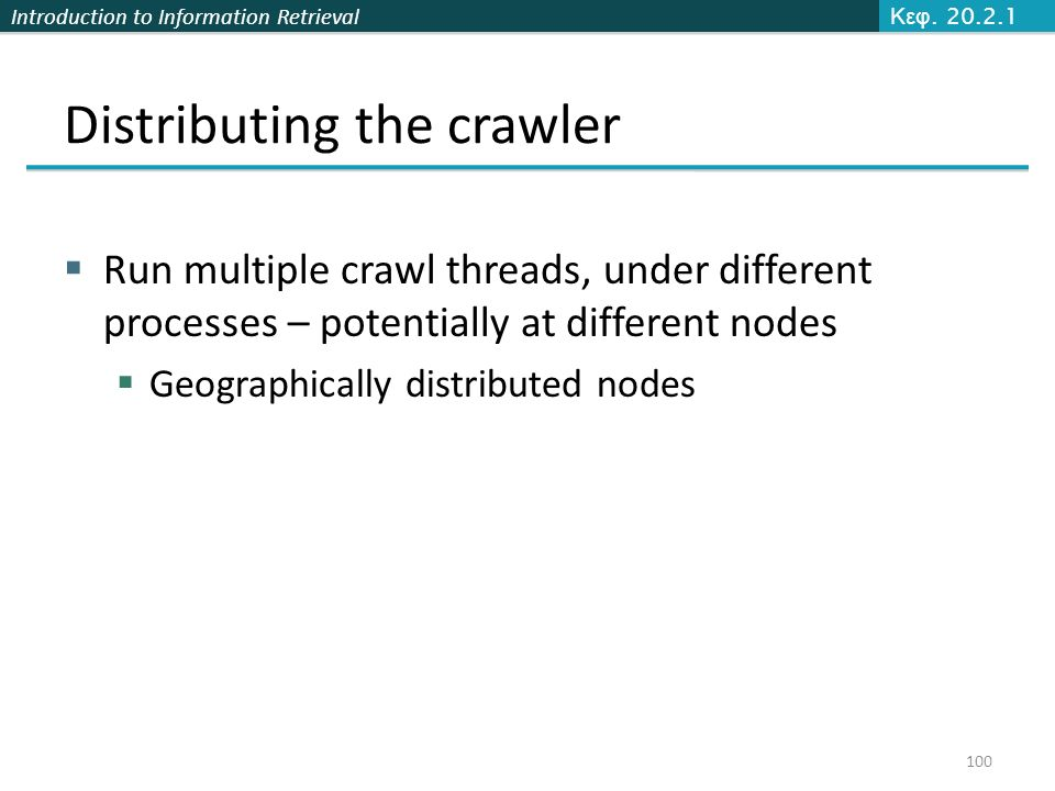 Introduction to Information Retrieval Distributing the crawler  Run multiple crawl threads, under different processes – potentially at different nodes  Geographically distributed nodes Κεφ.