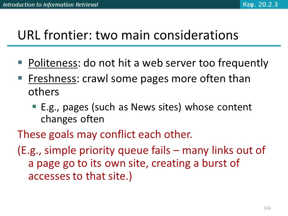 Introduction to Information Retrieval URL frontier: two main considerations  Politeness: do not hit a web server too frequently  Freshness: crawl some pages more often than others  E.g., pages (such as News sites) whose content changes often These goals may conflict each other.