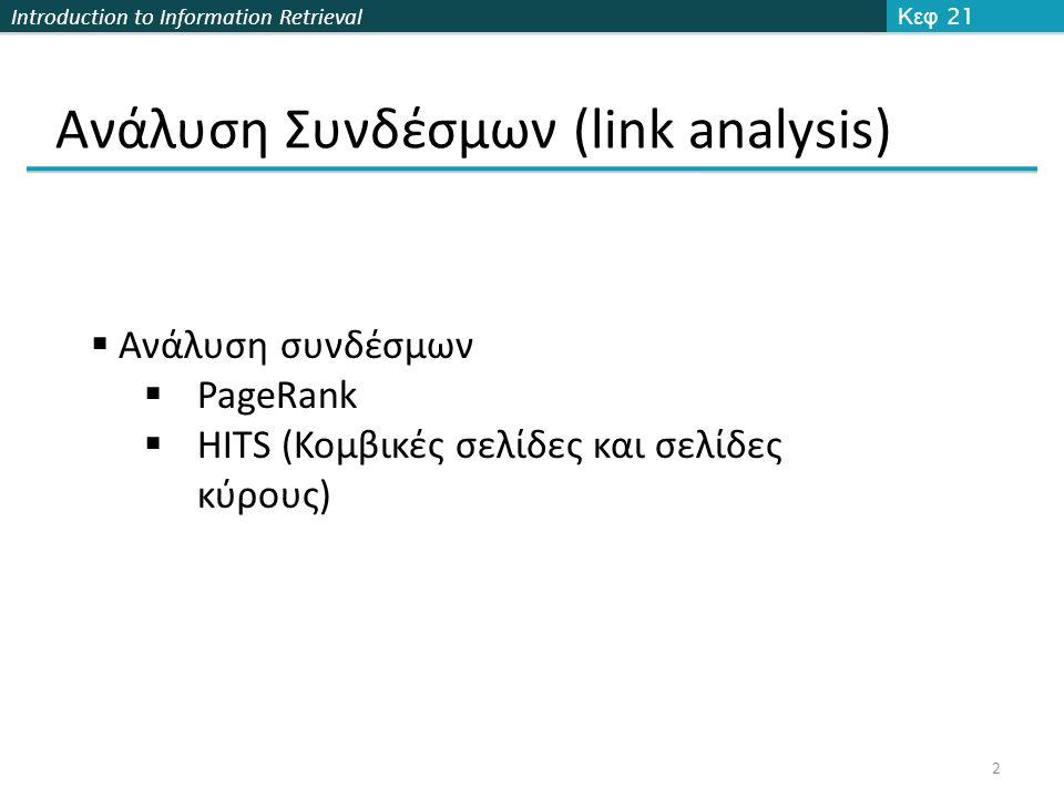 Introduction to Information Retrieval Ανάλυση Συνδέσμων (link analysis) Κεφ 21 2  Ανάλυση συνδέσμων  PageRank  HITS (Κομβικές σελίδες και σελίδες κύρους)