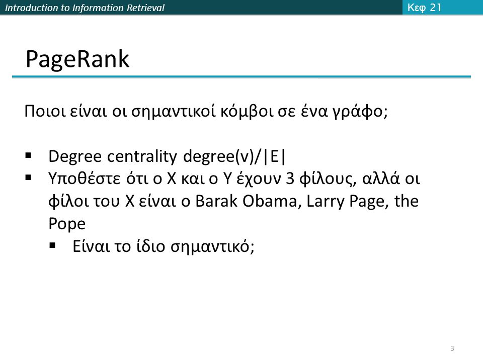 Introduction to Information Retrieval PageRank Κεφ 21 3 Ποιοι είναι οι σημαντικοί κόμβοι σε ένα γράφο;  Degree centrality degree(v)/|E|  Υποθέστε ότ